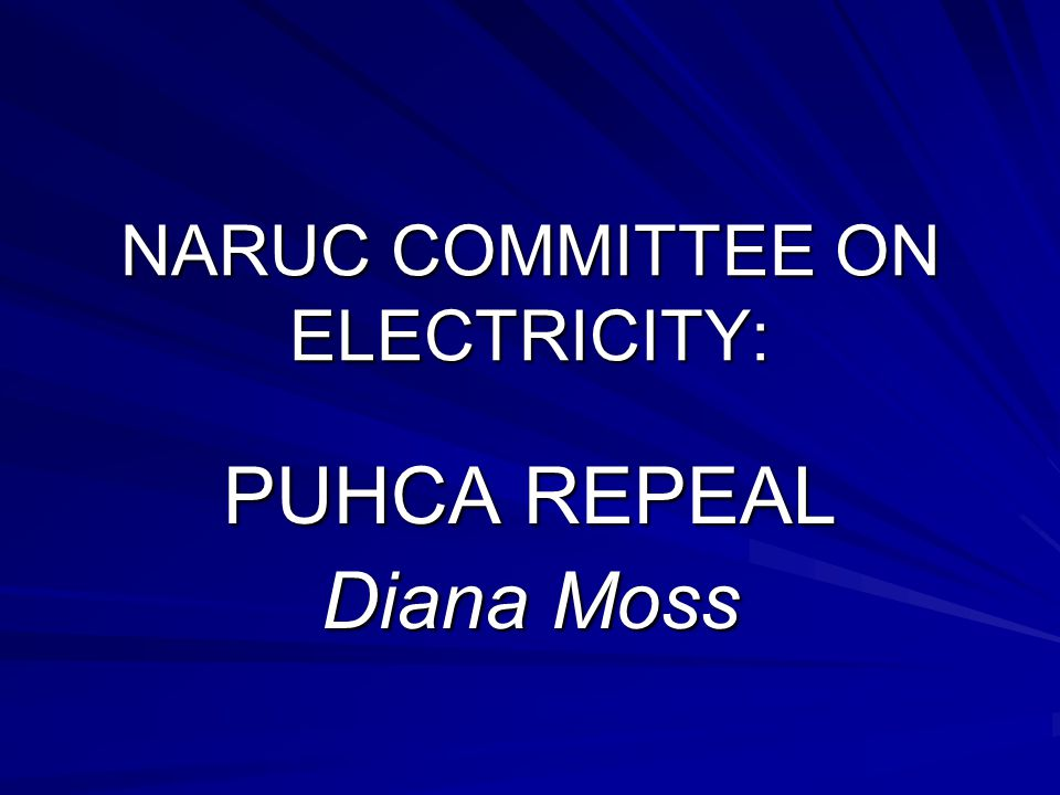 NARUC COMMITTEE ON ELECTRICITY: PUHCA REPEAL Diana Moss