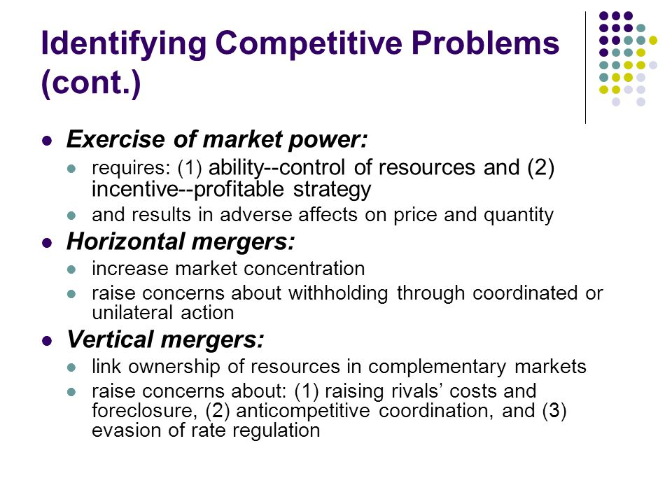 Identifying Competitive Problems (cont.) Exercise of market power: requires: (1) ability--control of resources and (2) incentive--profitable strategy and results in adverse affects on price and quantity Horizontal mergers: increase market concentration raise concerns about withholding through coordinated or unilateral action Vertical mergers: link ownership of resources in complementary markets raise concerns about: (1) raising rivals' costs and foreclosure, (2) anticompetitive coordination, and (3) evasion of rate regulation