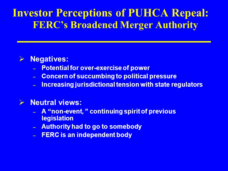 Investor Perceptions of PUHCA Repeal: FERC's Broadened Merger Authority  Negatives: – Potential for over-exercise of power – Concern of succumbing to political pressure – Increasing jurisdictional tension with state regulators  Neutral views: – A non-event, continuing spirit of previous legislation – Authority had to go to somebody – FERC is an independent body