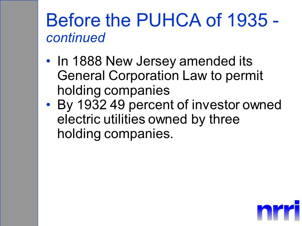 Before the PUHCA of 1935 - continued In 1888 New Jersey amended its General Corporation Law to permit holding companies By 1932 49 percent of investor owned electric utilities owned by three holding companies.