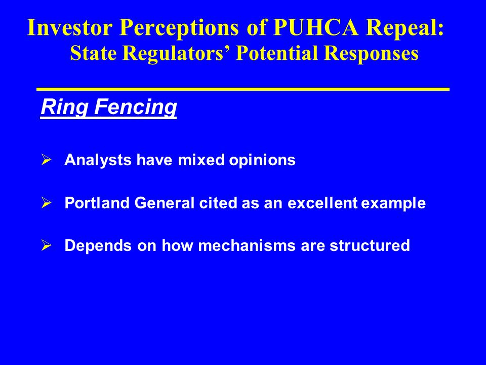 Investor Perceptions of PUHCA Repeal: State Regulators' Potential Responses Ring Fencing  Analysts have mixed opinions  Portland General cited as an excellent example  Depends on how mechanisms are structured