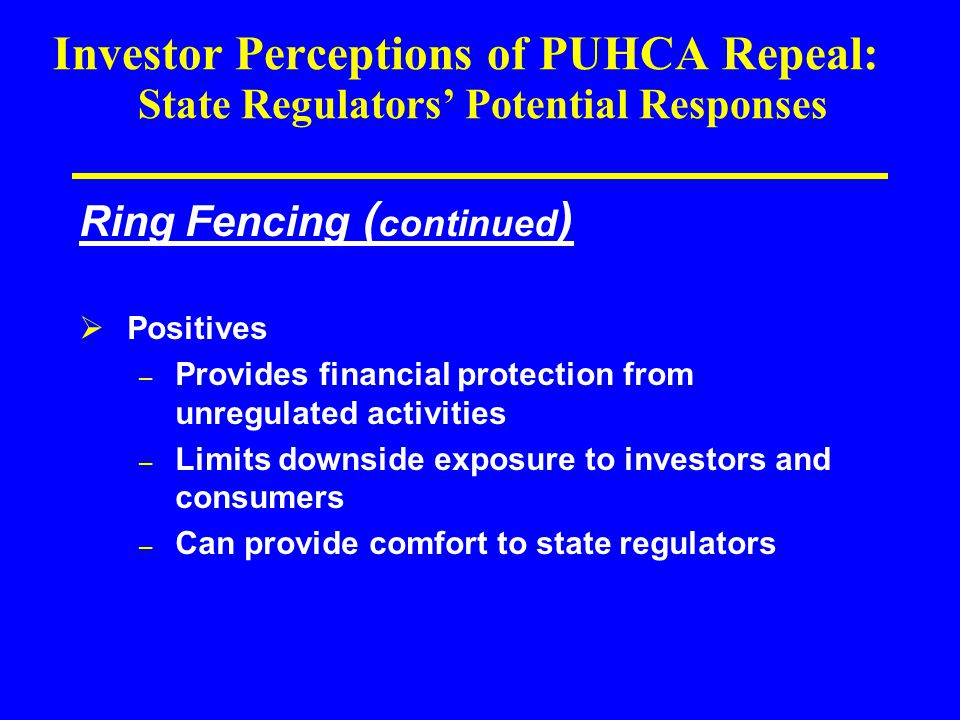 Investor Perceptions of PUHCA Repeal: State Regulators' Potential Responses Ring Fencing ( continued )  Positives – Provides financial protection from unregulated activities – Limits downside exposure to investors and consumers – Can provide comfort to state regulators