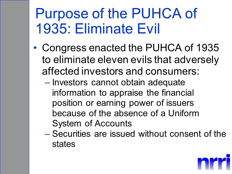 Purpose of the PUHCA of 1935: Eliminate Evil Congress enacted the PUHCA of 1935 to eliminate eleven evils that adversely affected investors and consumers: –Investors cannot obtain adequate information to appraise the financial position or earning power of issuers because of the absence of a Uniform System of Accounts –Securities are issued without consent of the states
