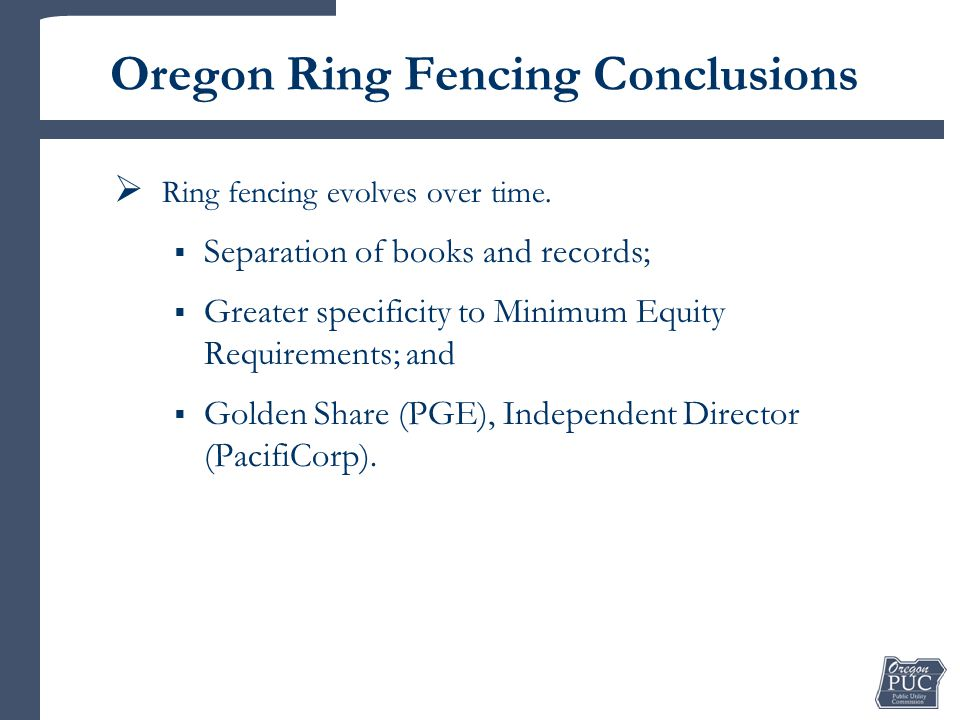 Oregon Ring Fencing Conclusions  Ring fencing evolves over time.