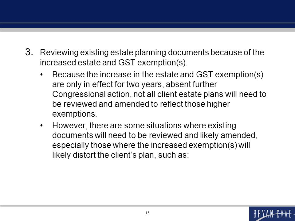 15 3. Reviewing existing estate planning documents because of the increased estate and GST exemption(s). Because the increase in the estate and GST ex
