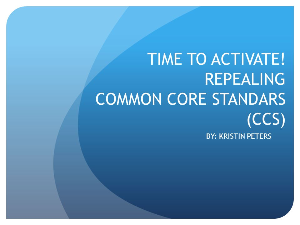TIME TO ACTIVATE! REPEALING COMMON CORE STANDARS (CCS) BY: KRISTIN PETERS