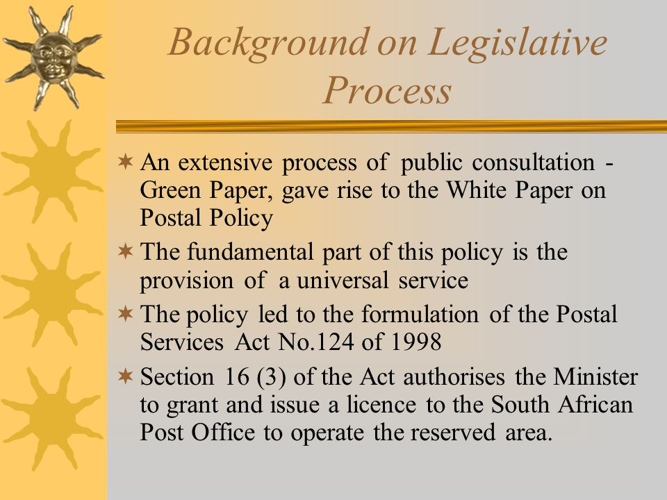 Background on Legislative Process  An extensive process of public consultation - Green Paper, gave rise to the White Paper on Postal Policy  The fundamental part of this policy is the provision of a universal service  The policy led to the formulation of the Postal Services Act No.124 of 1998  Section 16 (3) of the Act authorises the Minister to grant and issue a licence to the South African Post Office to operate the reserved area.