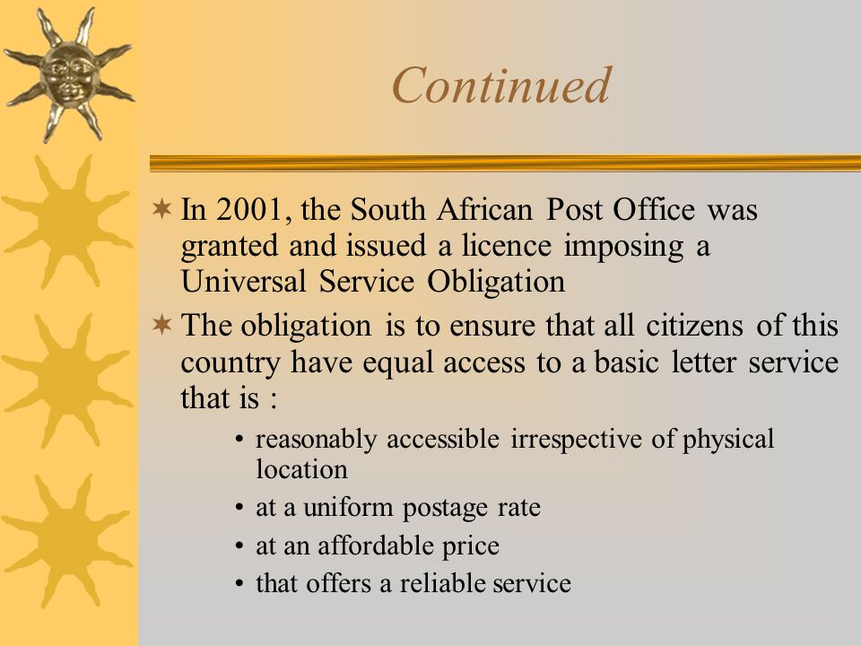 Continued  In 2001, the South African Post Office was granted and issued a licence imposing a Universal Service Obligation  The obligation is to ensure that all citizens of this country have equal access to a basic letter service that is : reasonably accessible irrespective of physical location at a uniform postage rate at an affordable price that offers a reliable service