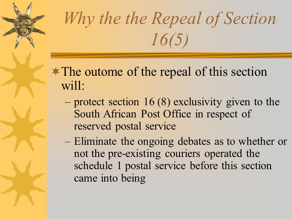 Why the the Repeal of Section 16(5)  The outome of the repeal of this section will: –protect section 16 (8) exclusivity given to the South African Post Office in respect of reserved postal service –Eliminate the ongoing debates as to whether or not the pre-existing couriers operated the schedule 1 postal service before this section came into being