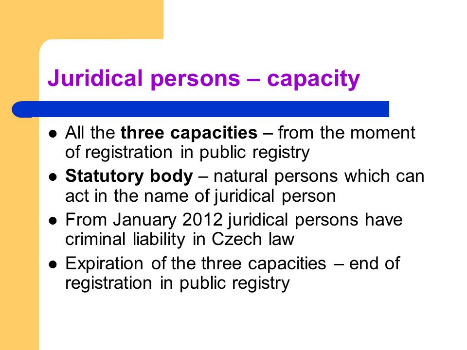 Juridical persons – capacity All the three capacities – from the moment of registration in public registry Statutory body – natural persons which can