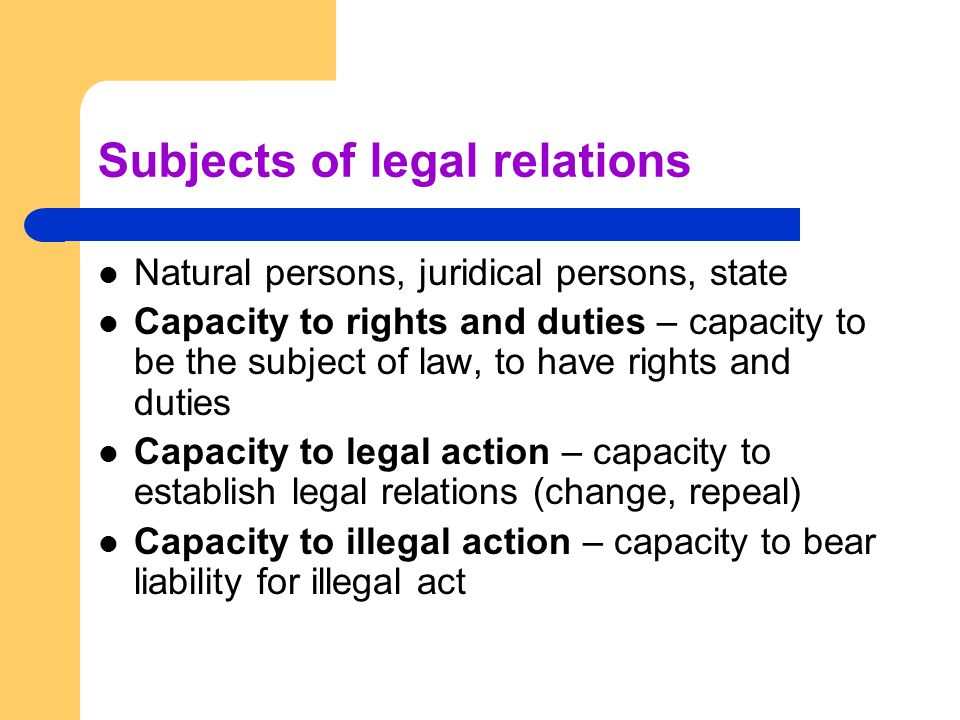 Natural persons Capacity to rights and duties – from birth to death, cannot be limited, nasciturus Capacity to legal action – from the age of 18, minors according to intellectual and volitive maturity, it can be limited by court Capacity to illegal action – according to the branch of law (criminal law – 15 years, civil law – 18 years)