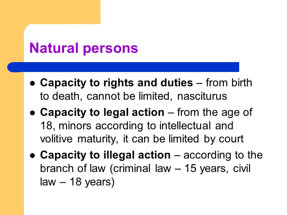 Natural persons Capacity to rights and duties – from birth to death, cannot be limited, nasciturus Capacity to legal action – from the age of 18, mino