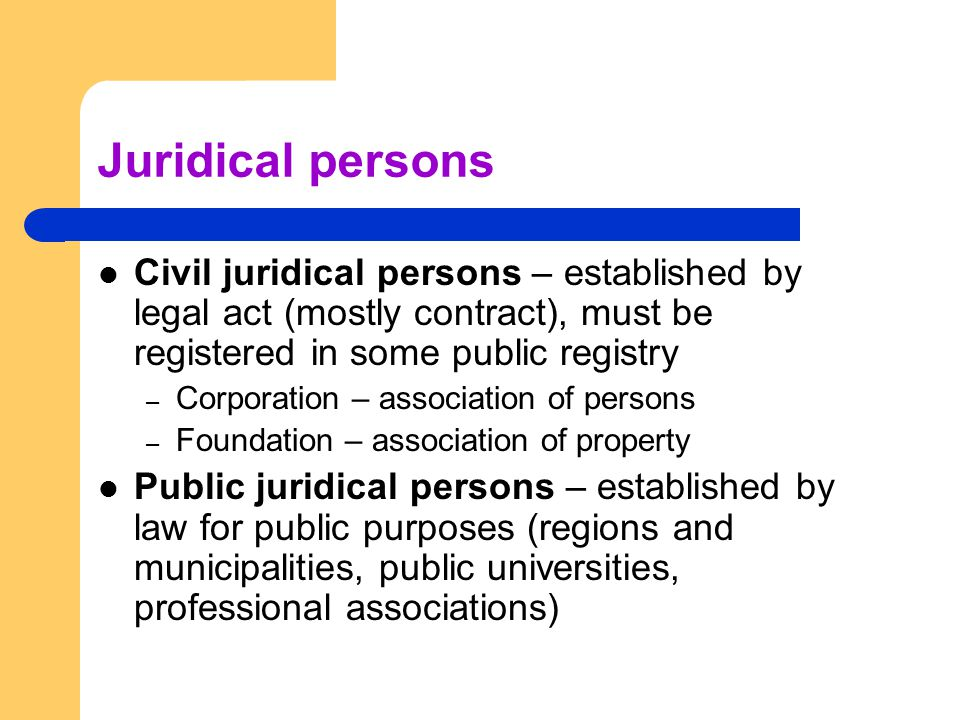 Juridical persons Civil juridical persons – established by legal act (mostly contract), must be registered in some public registry – Corporation – ass