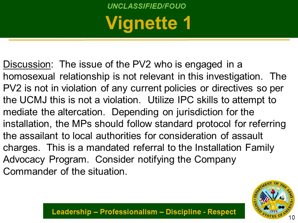 Leadership – Professionalism – Discipline - Respect Discussion: The issue of the PV2 who is engaged in a homosexual relationship is not relevant in this investigation.