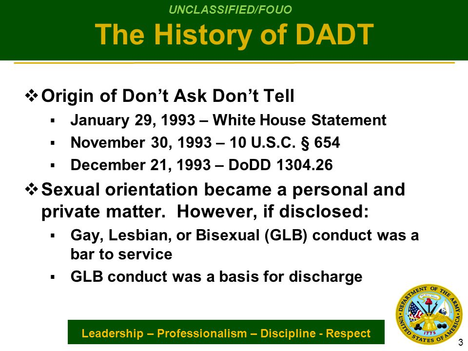 Leadership – Professionalism – Discipline - Respect The DADT Repeal Act  Repeal of Don't Ask Don't Tell Signed  December 22, 2010 – Public Law 111-321  The Act repeals 10 U.S.C.
