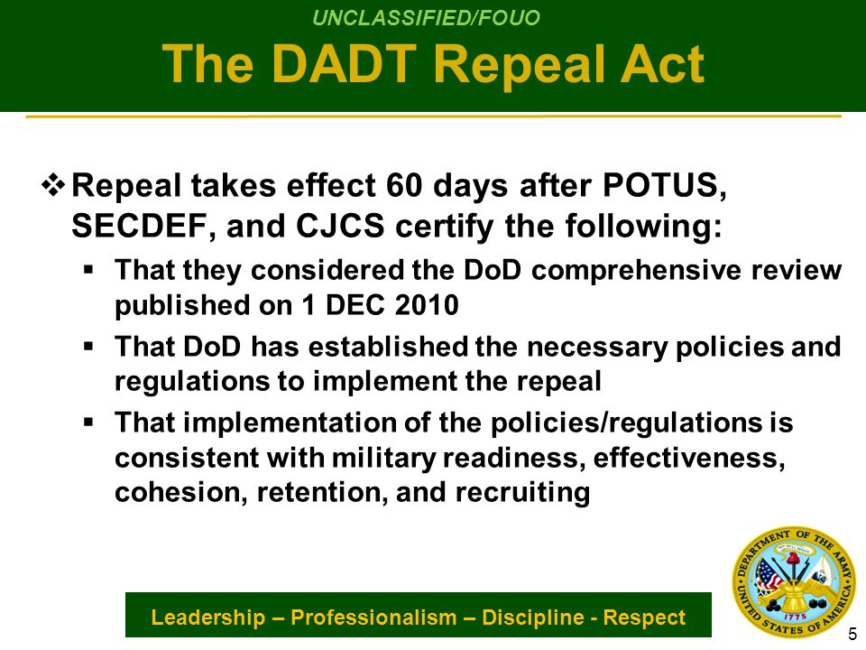 Leadership – Professionalism – Discipline - Respect  Repeal takes effect 60 days after POTUS, SECDEF, and CJCS certify the following:  That they considered the DoD comprehensive review published on 1 DEC 2010  That DoD has established the necessary policies and regulations to implement the repeal  That implementation of the policies/regulations is consistent with military readiness, effectiveness, cohesion, retention, and recruiting 5 The DADT Repeal Act UNCLASSIFIED/FOUO