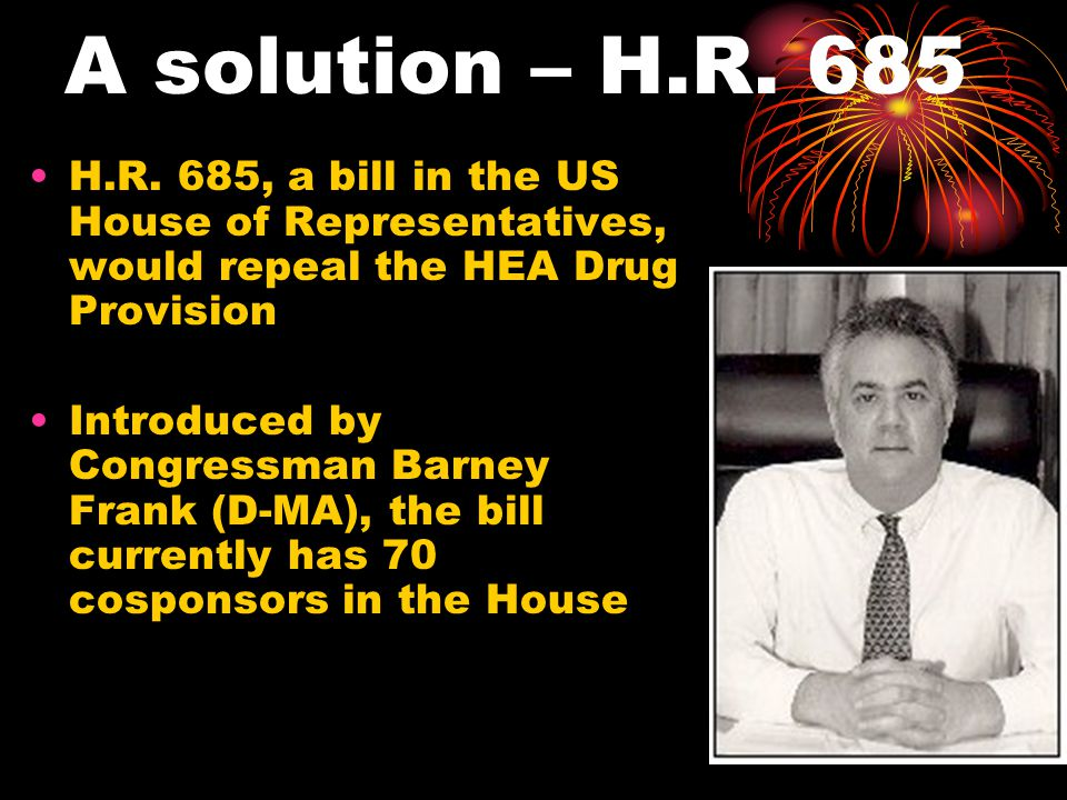 A solution – H.R. 685 H.R. 685, a bill in the US House of Representatives, would repeal the HEA Drug Provision Introduced by Congressman Barney Frank