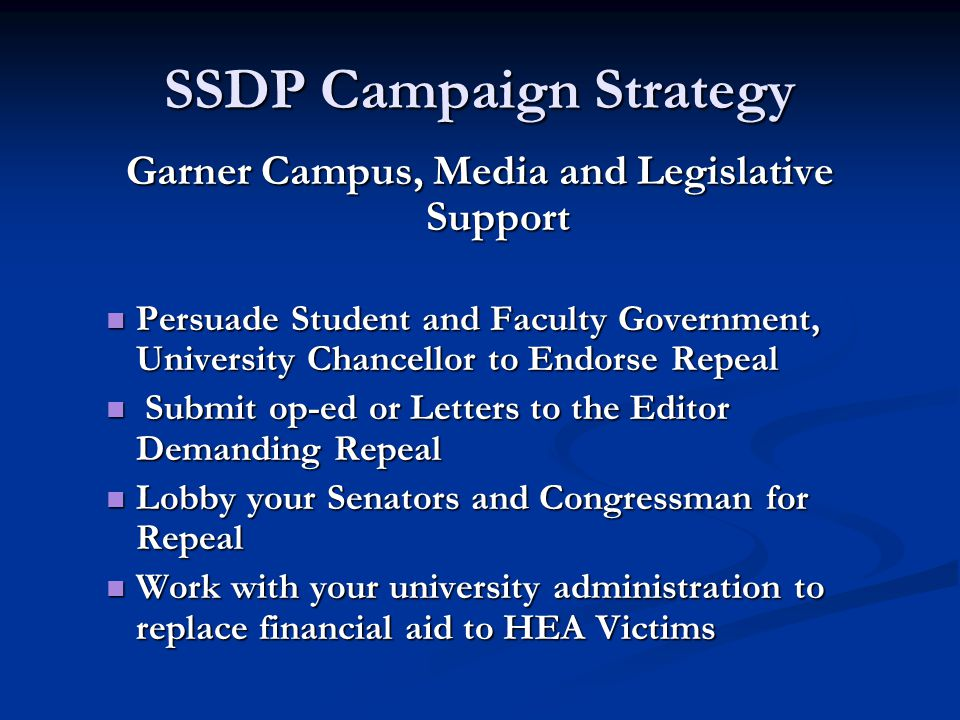 SSDP Campaign Strategy Garner Campus, Media and Legislative Support Persuade Student and Faculty Government, University Chancellor to Endorse Repeal Persuade Student and Faculty Government, University Chancellor to Endorse Repeal Submit op-ed or Letters to the Editor Demanding Repeal Submit op-ed or Letters to the Editor Demanding Repeal Lobby your Senators and Congressman for Repeal Lobby your Senators and Congressman for Repeal Work with your university administration to replace financial aid to HEA Victims Work with your university administration to replace financial aid to HEA Victims