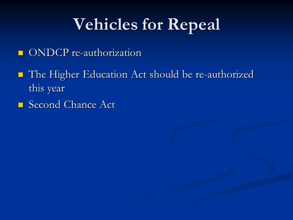 Vehicles for Repeal ONDCP re-authorization ONDCP re-authorization The Higher Education Act should be re-authorized this year The Higher Education Act