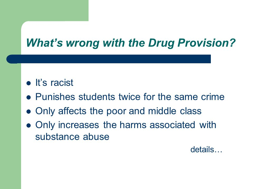 What's wrong with the Drug Provision? It's racist Punishes students twice for the same crime Only affects the poor and middle class Only increases the