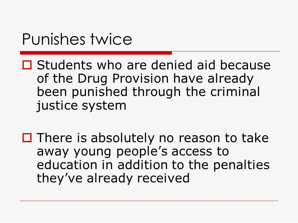 Punishes twice  Students who are denied aid because of the Drug Provision have already been punished through the criminal justice system  There is absolutely no reason to take away young people's access to education in addition to the penalties they've already received