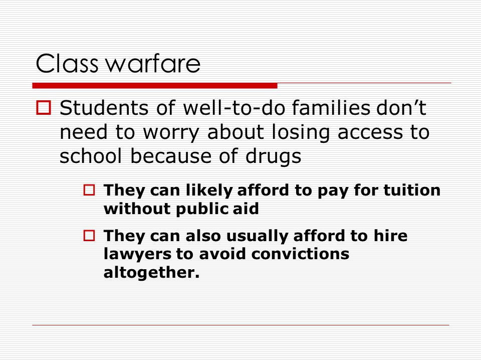 Class warfare  Students of well-to-do families don't need to worry about losing access to school because of drugs  They can likely afford to pay for tuition without public aid  They can also usually afford to hire lawyers to avoid convictions altogether.