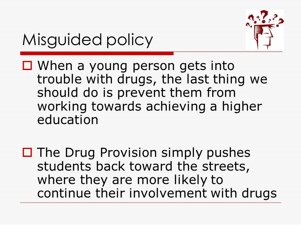 Misguided policy  When a young person gets into trouble with drugs, the last thing we should do is prevent them from working towards achieving a higher education  The Drug Provision simply pushes students back toward the streets, where they are more likely to continue their involvement with drugs