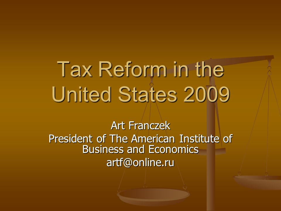 Tax Reform in the United States 2009 Art Franczek President of The American Institute of Business and Economics artf@online.ru