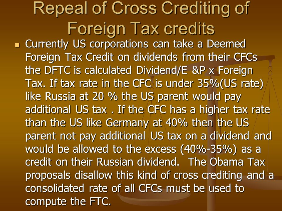 Repeal of Cross Crediting of Foreign Tax credits Currently US corporations can take a Deemed Foreign Tax Credit on dividends from their CFCs the DFTC is calculated Dividend/E &P x Foreign Tax.