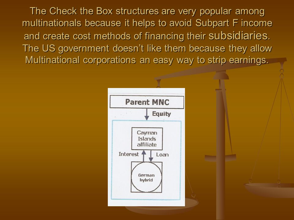 The Check the Box structures are very popular among multinationals because it helps to avoid Subpart F income and create cost methods of financing their subsidiaries.