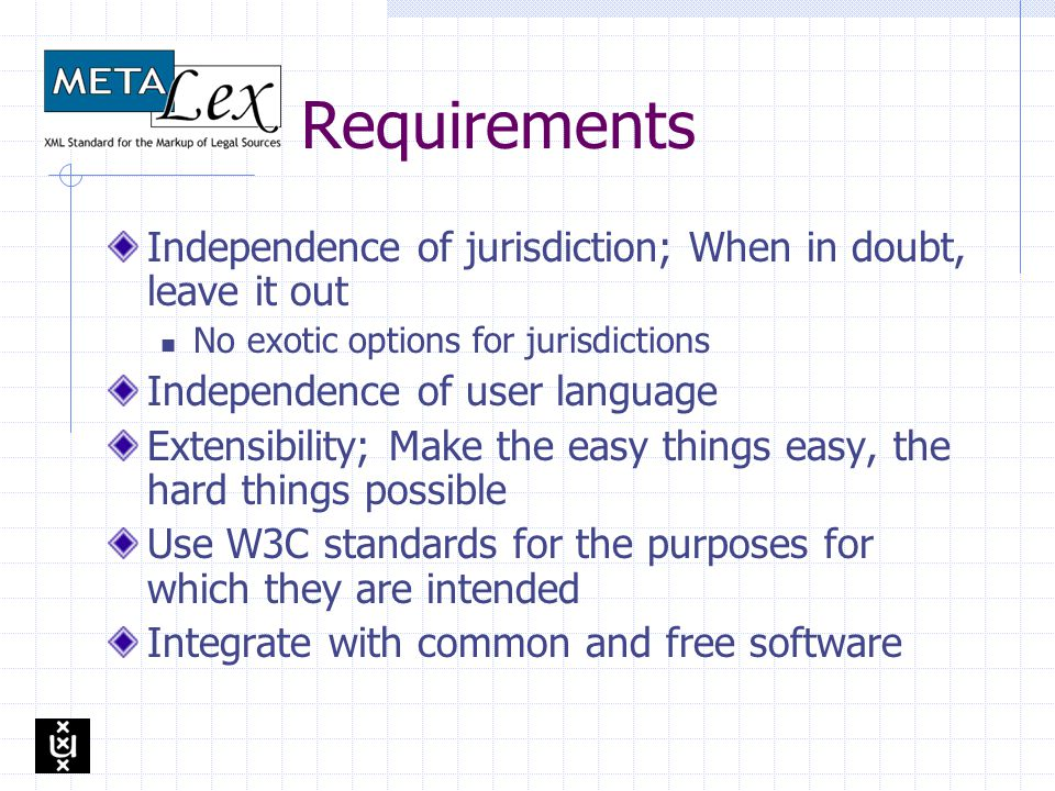 Requirements Independence of jurisdiction; When in doubt, leave it out No exotic options for jurisdictions Independence of user language Extensibility; Make the easy things easy, the hard things possible Use W3C standards for the purposes for which they are intended Integrate with common and free software