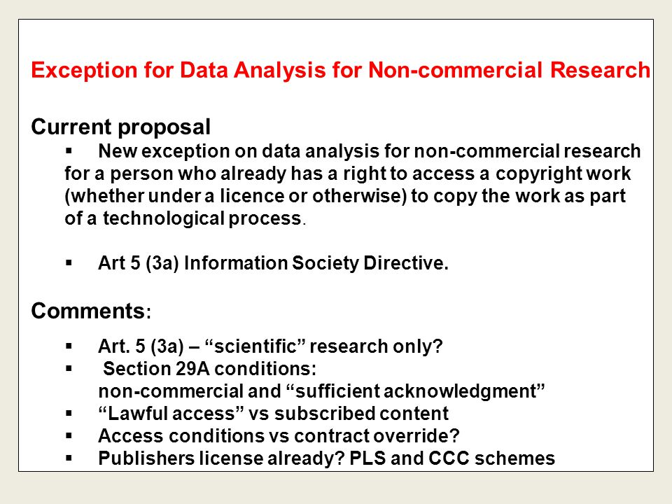 Current proposal  New exception on data analysis for non-commercial research for a person who already has a right to access a copyright work (whether under a licence or otherwise) to copy the work as part of a technological process.