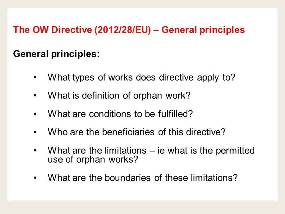 General principles: What types of works does directive apply to? What is definition of orphan work? What are conditions to be fulfilled? Who are the b