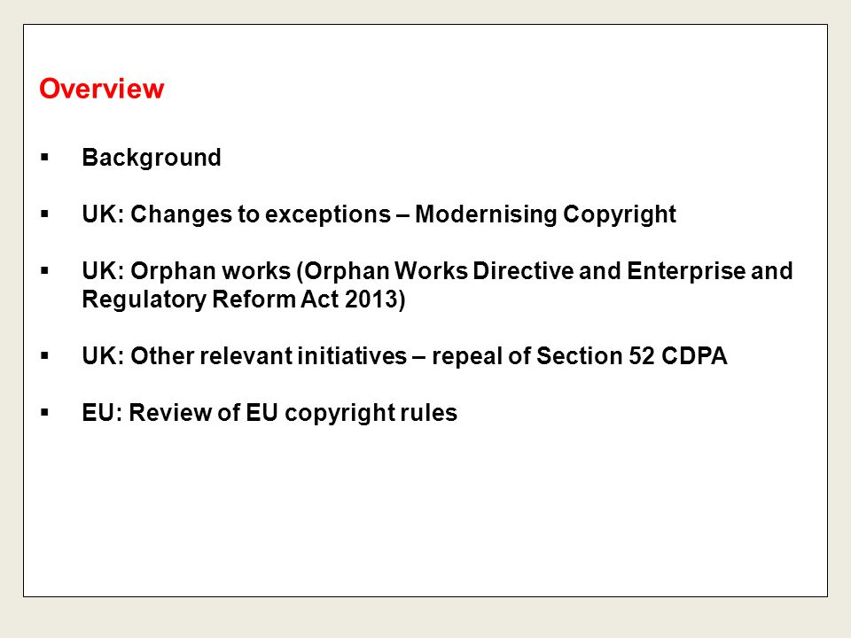  Background  UK: Changes to exceptions – Modernising Copyright  UK: Orphan works (Orphan Works Directive and Enterprise and Regulatory Reform Act 2