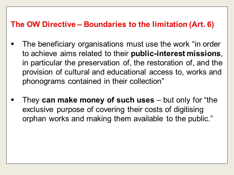 """The OW Directive – Boundaries to the limitation (Art. 6)  The beneficiary organisations must use the work """"in order to achieve aims related to their"""