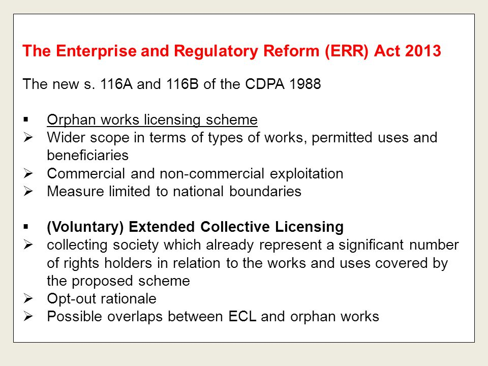 The Enterprise and Regulatory Reform (ERR) Act 2013 The new s. 116A and 116B of the CDPA 1988  Orphan works licensing scheme  Wider scope in terms o