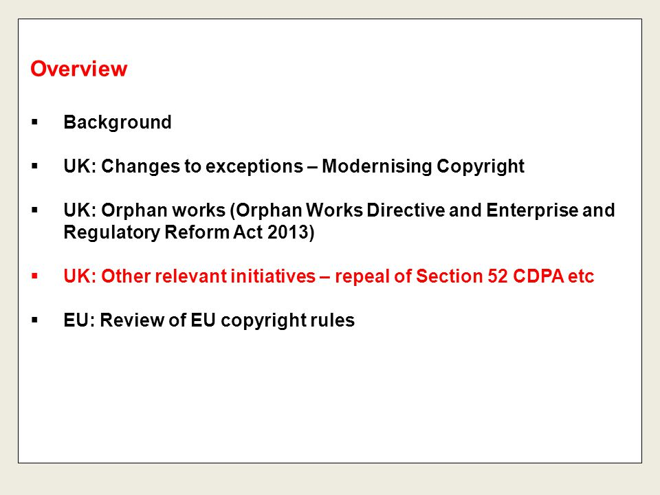  Background  UK: Changes to exceptions – Modernising Copyright  UK: Orphan works (Orphan Works Directive and Enterprise and Regulatory Reform Act 2013)  UK: Other relevant initiatives – repeal of Section 52 CDPA etc  EU: Review of EU copyright rules Overview
