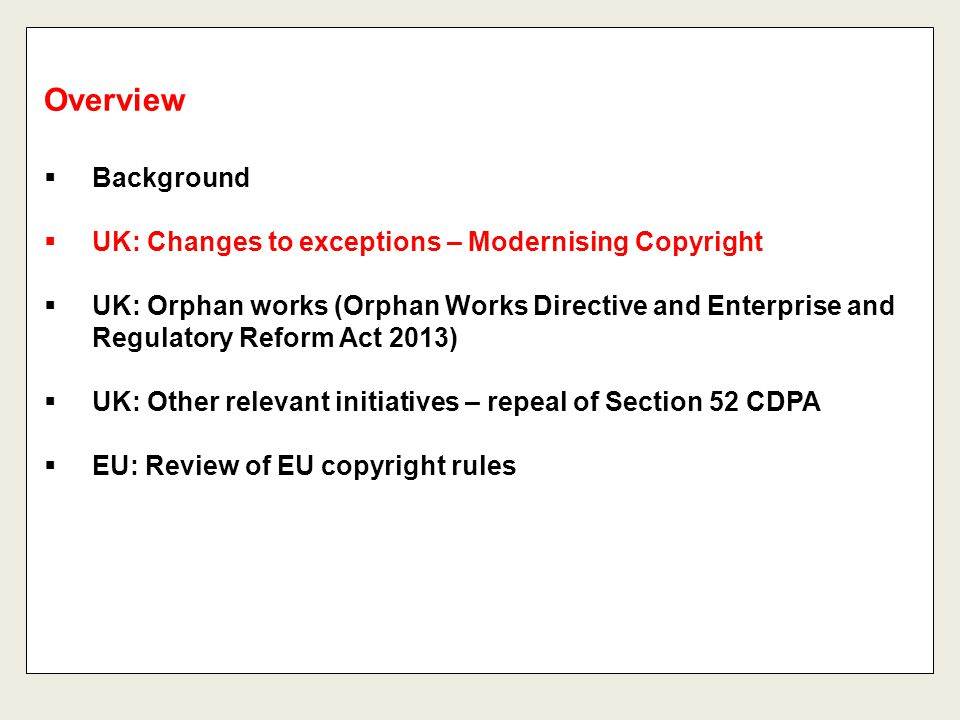  Background  UK: Changes to exceptions – Modernising Copyright  UK: Orphan works (Orphan Works Directive and Enterprise and Regulatory Reform Act 2013)  UK: Other relevant initiatives – repeal of Section 52 CDPA  EU: Review of EU copyright rules Overview