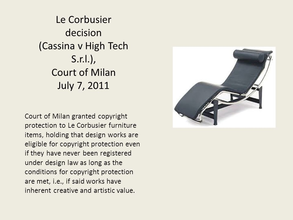 Le Corbusier decision (Cassina v High Tech S.r.l.), Court of Milan July 7, 2011 Court of Milan granted copyright protection to Le Corbusier furniture items, holding that design works are eligible for copyright protection even if they have never been registered under design law as long as the conditions for copyright protection are met, i.e., if said works have inherent creative and artistic value.
