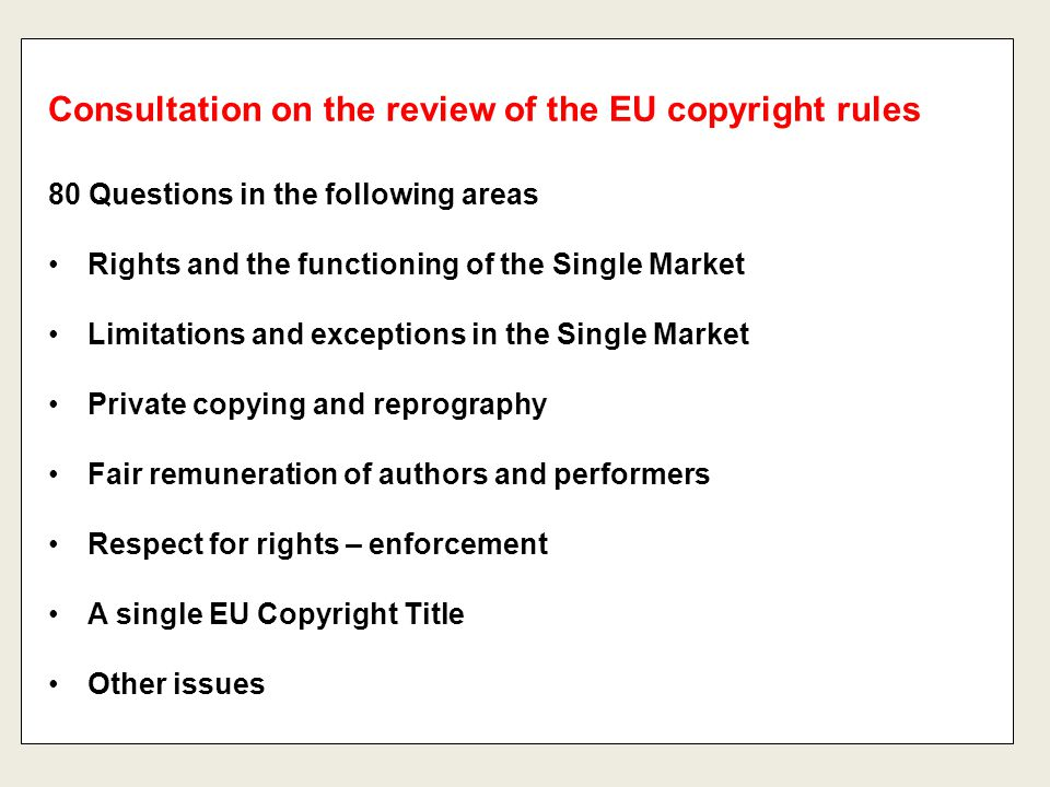 80 Questions in the following areas Rights and the functioning of the Single Market Limitations and exceptions in the Single Market Private copying and reprography Fair remuneration of authors and performers Respect for rights – enforcement A single EU Copyright Title Other issues Consultation on the review of the EU copyright rules
