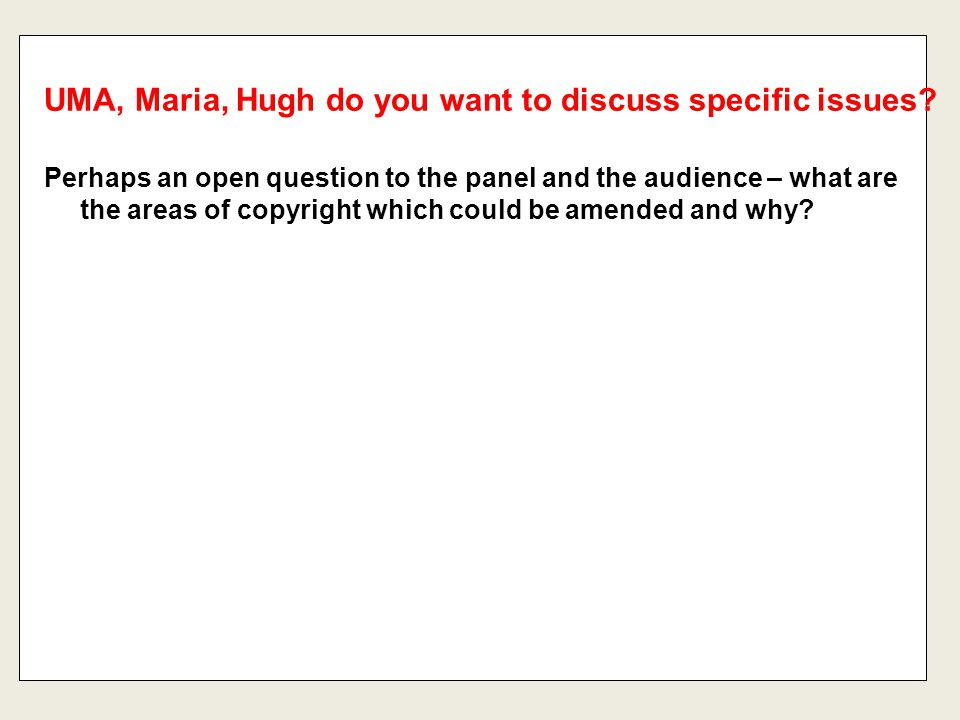 Perhaps an open question to the panel and the audience – what are the areas of copyright which could be amended and why? UMA, Maria, Hugh do you want