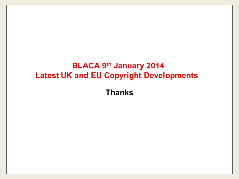 BLACA 9 th January 2014 Latest UK and EU Copyright Developments Thanks