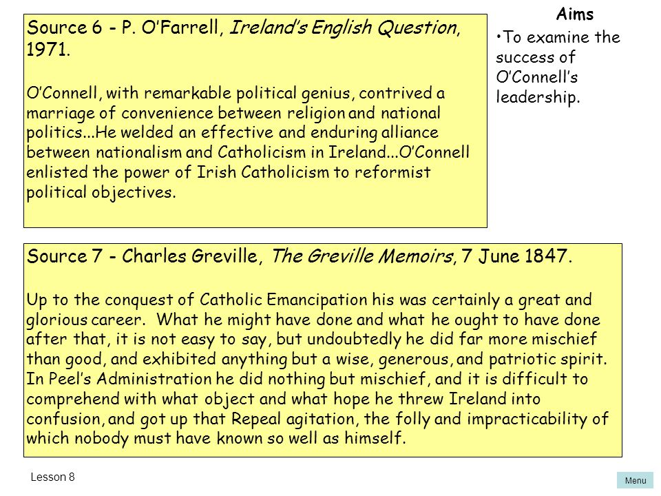 Menu Aims To examine the success of O'Connell's leadership. Source 6 - P. O'Farrell, Ireland's English Question, 1971. O'Connell, with remarkable poli