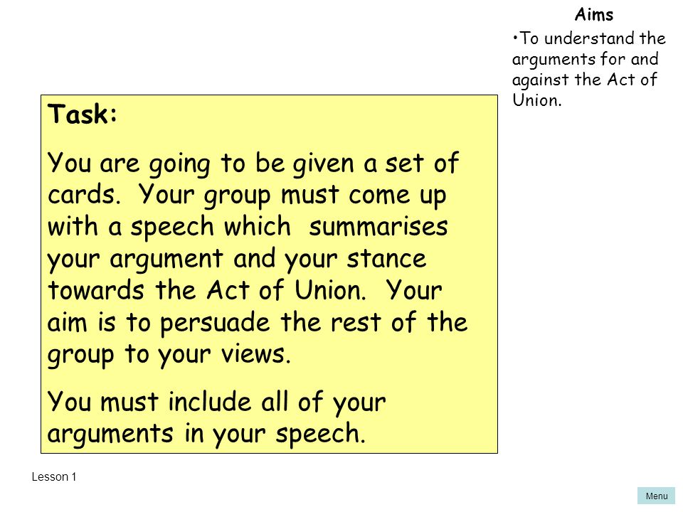 Menu Aims To understand the arguments for and against the Act of Union. Task: You are going to be given a set of cards. Your group must come up with a