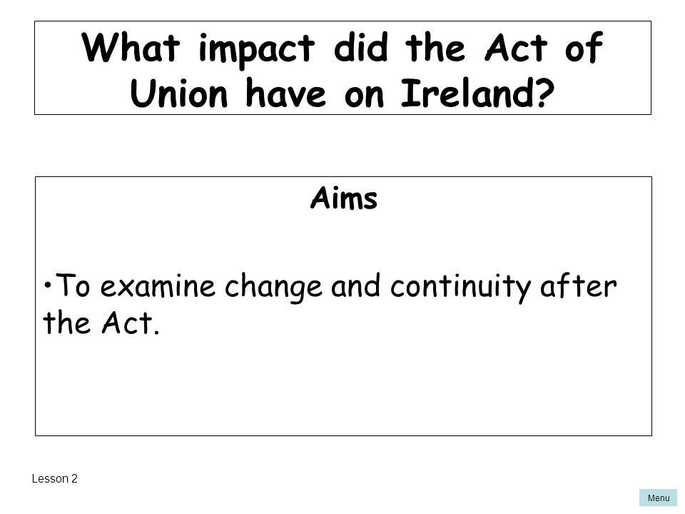 Menu What impact did the Act of Union have on Ireland? Aims To examine change and continuity after the Act. Lesson 2