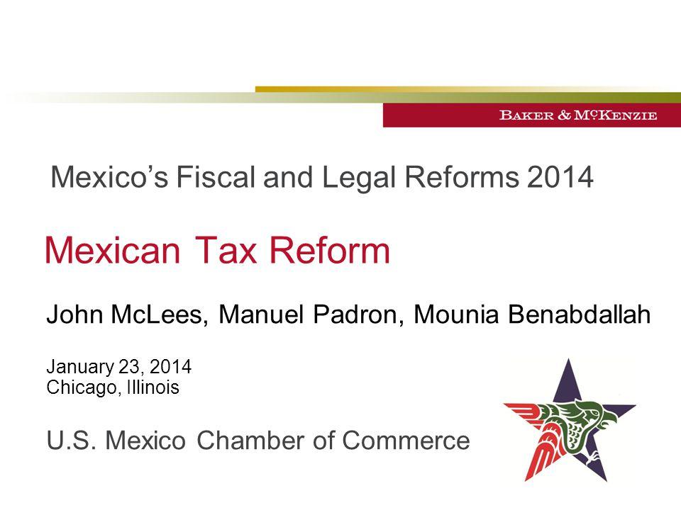 Mexican Tax Reform John McLees, Manuel Padron, Mounia Benabdallah January 23, 2014 Chicago, Illinois U.S.