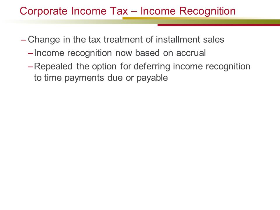 Corporate Income Tax – Income Recognition –Change in the tax treatment of installment sales –Income recognition now based on accrual –Repealed the option for deferring income recognition to time payments due or payable