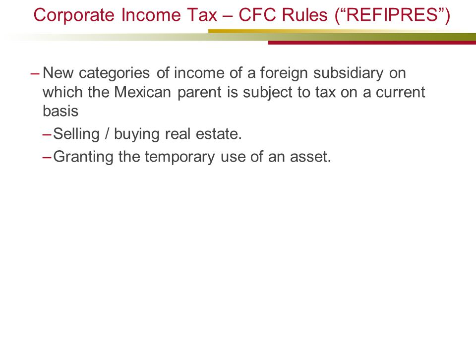 "Corporate Income Tax – CFC Rules (""REFIPRES"") –New categories of income of a foreign subsidiary on which the Mexican parent is subject to tax on a cur"