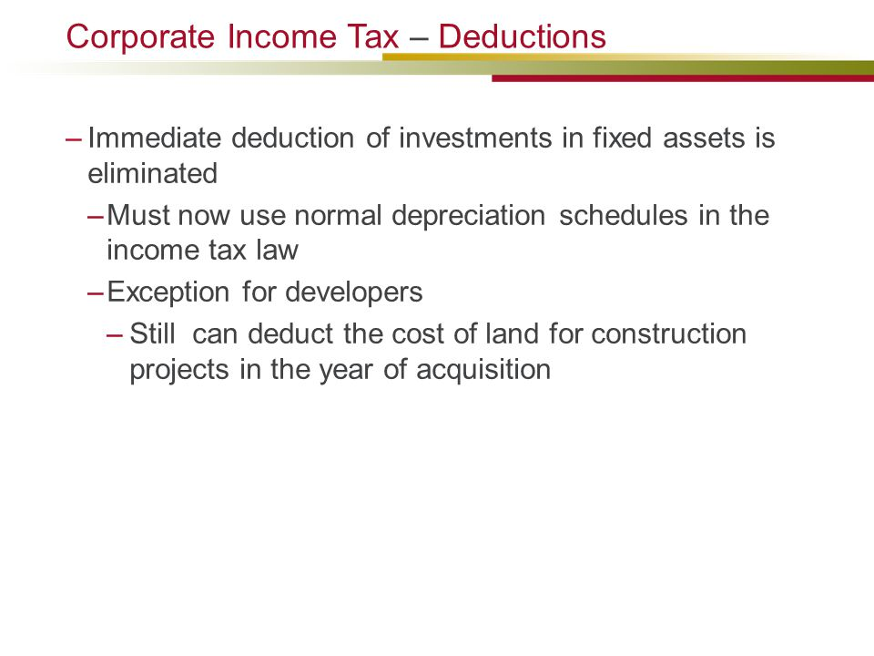 –Immediate deduction of investments in fixed assets is eliminated –Must now use normal depreciation schedules in the income tax law –Exception for developers –Still can deduct the cost of land for construction projects in the year of acquisition Corporate Income Tax – Deductions