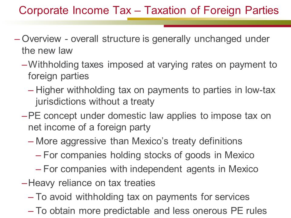 Corporate Income Tax – Taxation of Foreign Parties –Overview - overall structure is generally unchanged under the new law –Withholding taxes imposed at varying rates on payment to foreign parties –Higher withholding tax on payments to parties in low-tax jurisdictions without a treaty –PE concept under domestic law applies to impose tax on net income of a foreign party –More aggressive than Mexico's treaty definitions –For companies holding stocks of goods in Mexico –For companies with independent agents in Mexico –Heavy reliance on tax treaties –To avoid withholding tax on payments for services –To obtain more predictable and less onerous PE rules